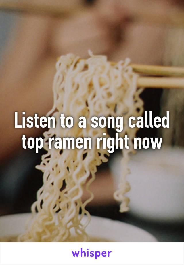 Listen to a song called top ramen right now