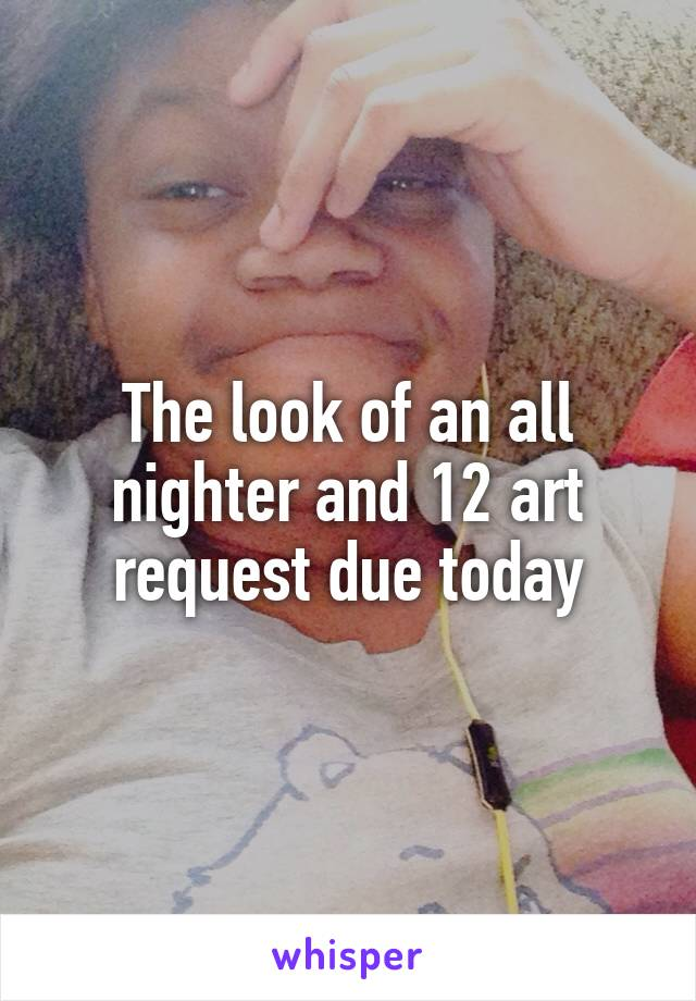 The look of an all nighter and 12 art request due today