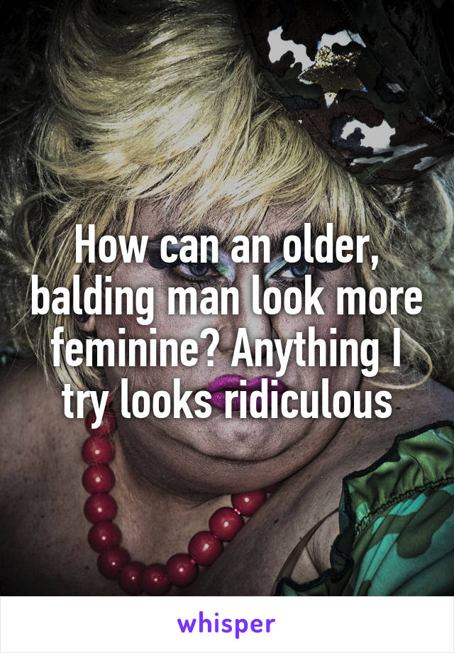 How can an older, balding man look more feminine? Anything I try looks ridiculous
