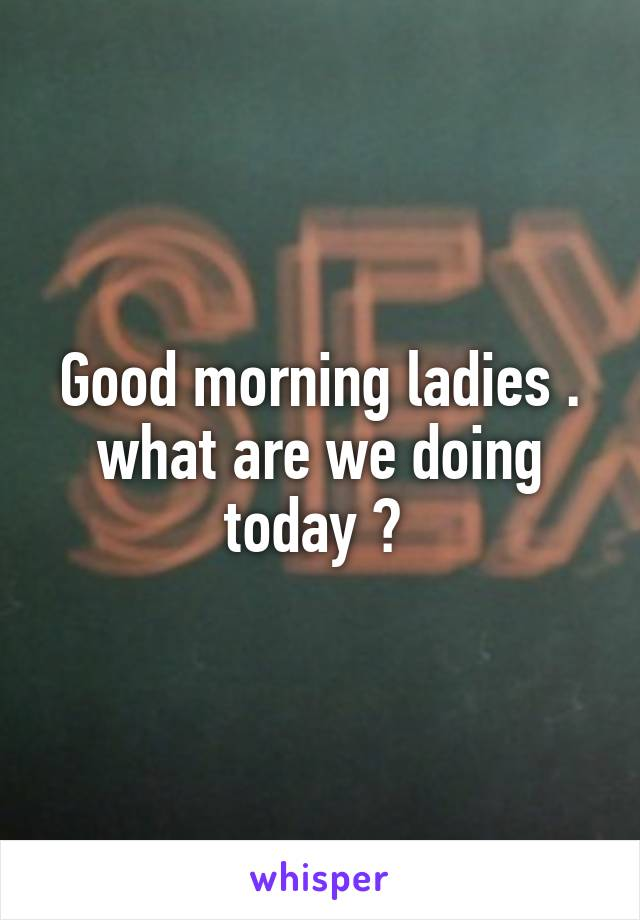 Good morning ladies . what are we doing today ?