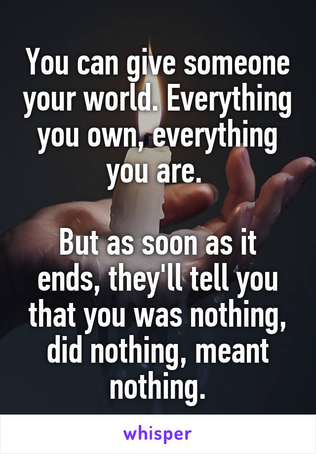 You can give someone your world. Everything you own, everything you are.   But as soon as it ends, they'll tell you that you was nothing, did nothing, meant nothing.