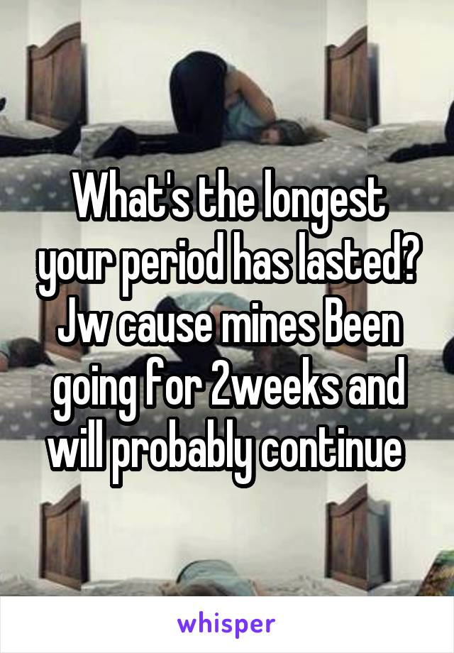 What's the longest your period has lasted? Jw cause mines Been going for 2weeks and will probably continue