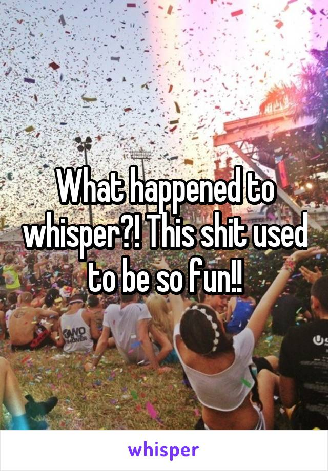 What happened to whisper?! This shit used to be so fun!!