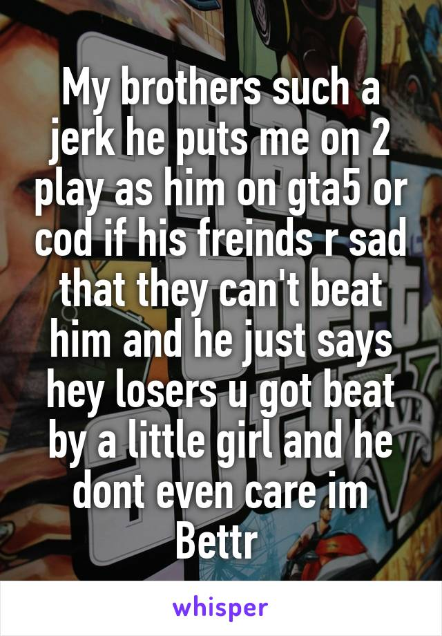 My brothers such a jerk he puts me on 2 play as him on gta5 or cod if his freinds r sad that they can't beat him and he just says hey losers u got beat by a little girl and he dont even care im Bettr