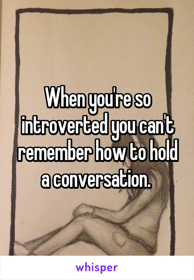 When you're so introverted you can't remember how to hold a conversation.