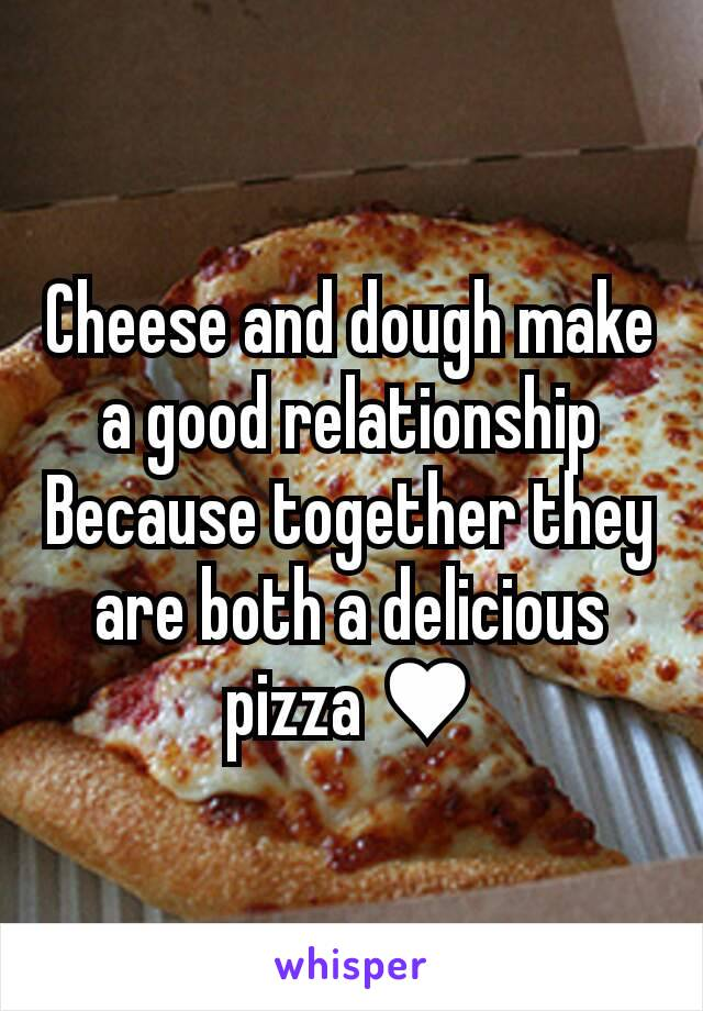 Cheese and dough make a good relationship Because together they are both a delicious pizza ♥