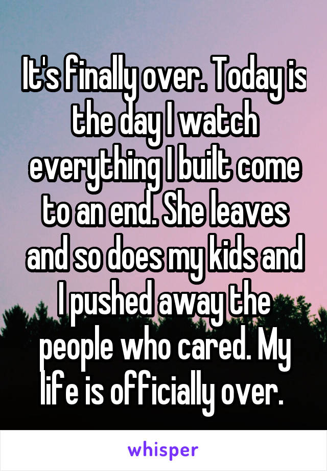 It's finally over. Today is the day I watch everything I built come to an end. She leaves and so does my kids and I pushed away the people who cared. My life is officially over.