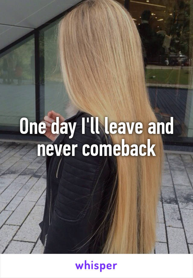 One day I'll leave and never comeback