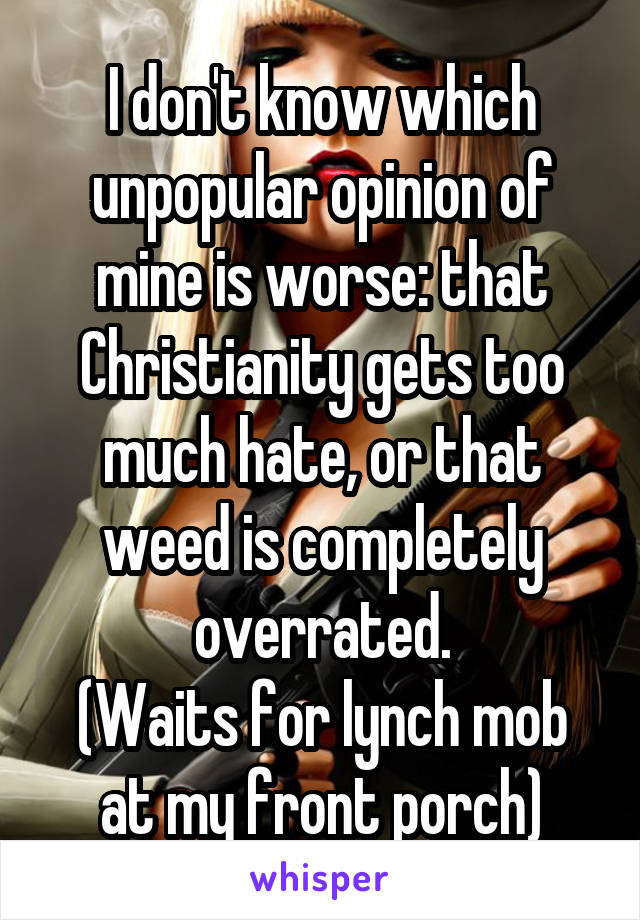 I don't know which unpopular opinion of mine is worse: that Christianity gets too much hate, or that weed is completely overrated. (Waits for lynch mob at my front porch)