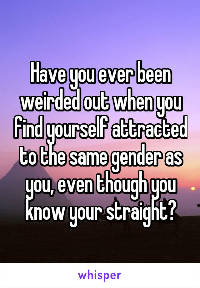 Have you ever been weirded out when you find yourself attracted to the same gender as you, even though you know your straight?