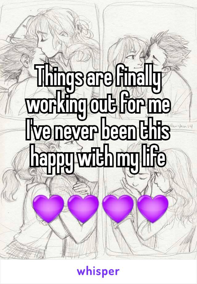 Things are finally working out for me I've never been this happy with my life   💜💜💜💜