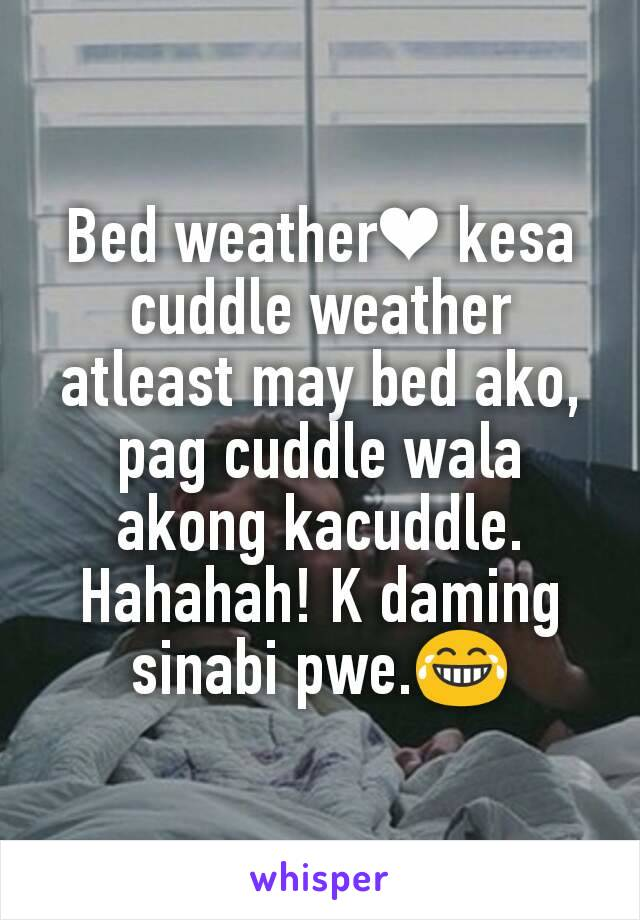 Bed weather❤ kesa cuddle weather atleast may bed ako, pag cuddle wala akong kacuddle. Hahahah! K daming sinabi pwe.😂