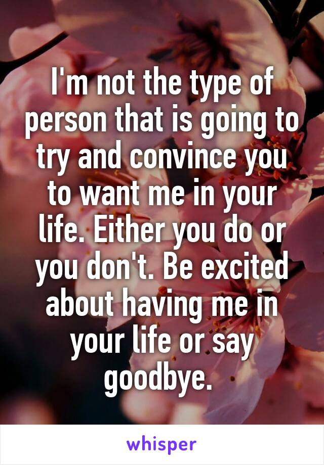 I'm not the type of person that is going to try and convince you to want me in your life. Either you do or you don't. Be excited about having me in your life or say goodbye.