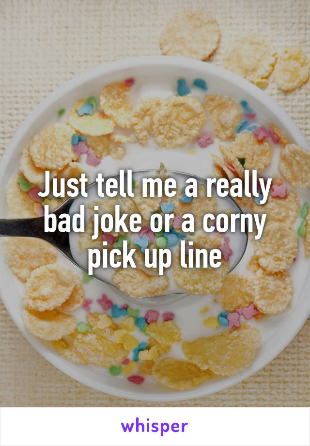 Just tell me a really bad joke or a corny pick up line