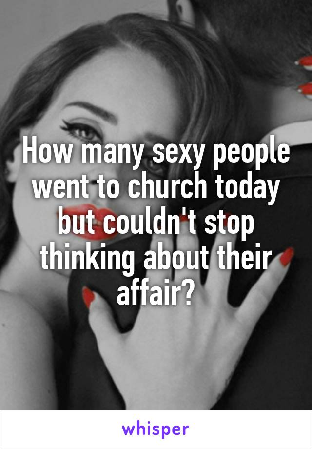 How many sexy people went to church today but couldn't stop thinking about their affair?
