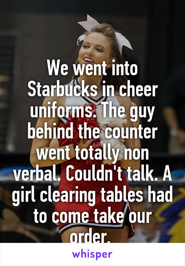 We went into Starbucks in cheer uniforms. The guy behind the counter went totally non verbal. Couldn't talk. A girl clearing tables had to come take our order.