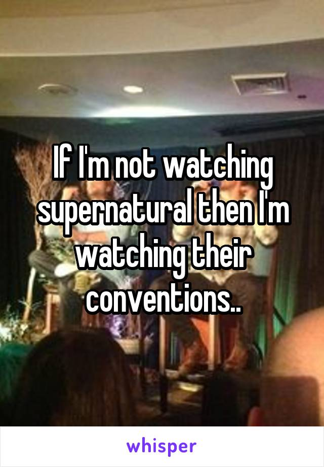 If I'm not watching supernatural then I'm watching their conventions..