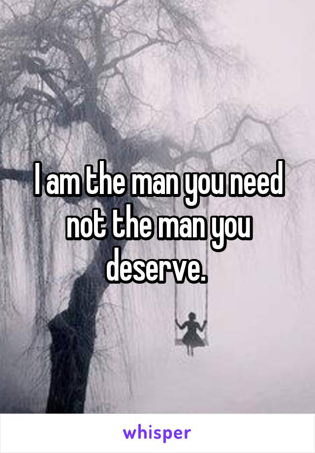 I am the man you need not the man you deserve.