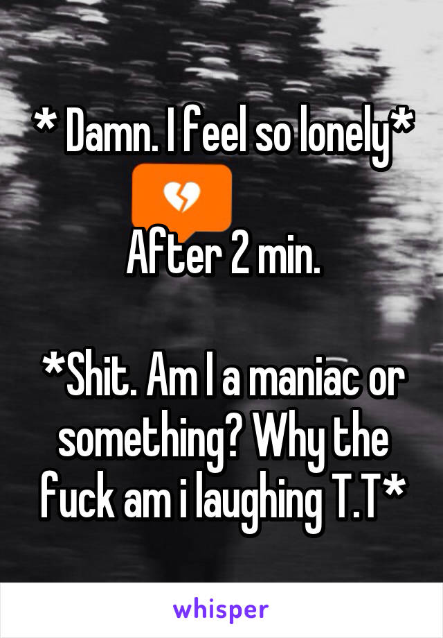 * Damn. I feel so lonely*  After 2 min.  *Shit. Am I a maniac or something? Why the fuck am i laughing T.T*