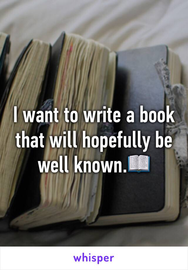 I want to write a book that will hopefully be well known.📖