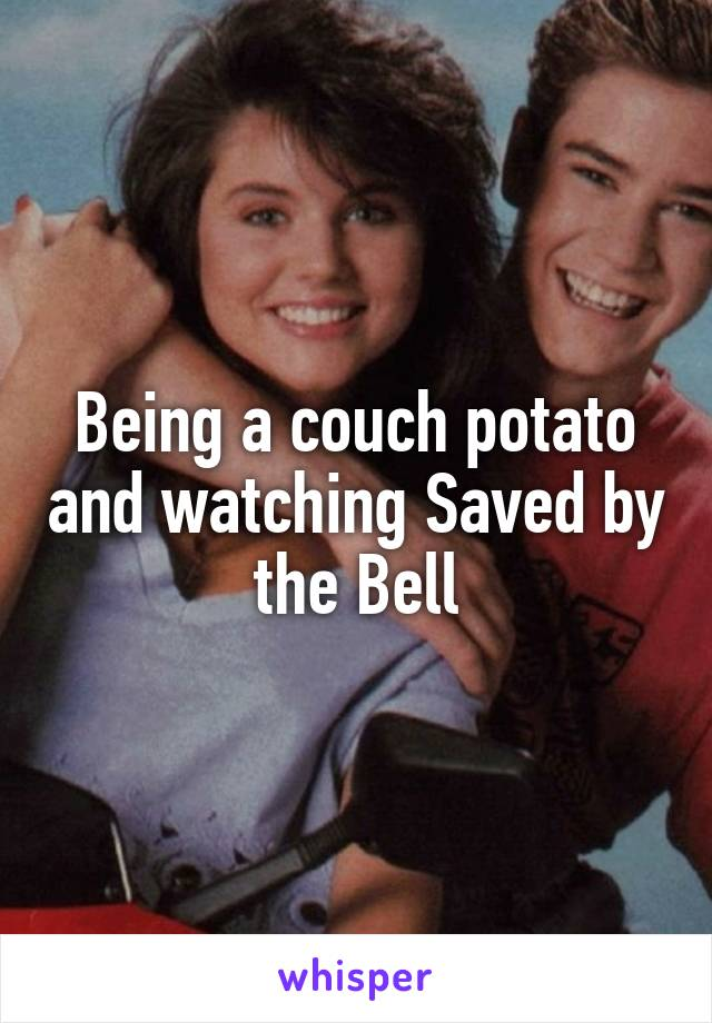 Being a couch potato and watching Saved by the Bell