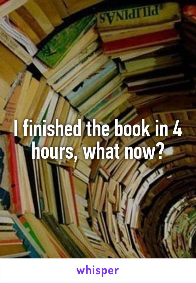 I finished the book in 4 hours, what now?