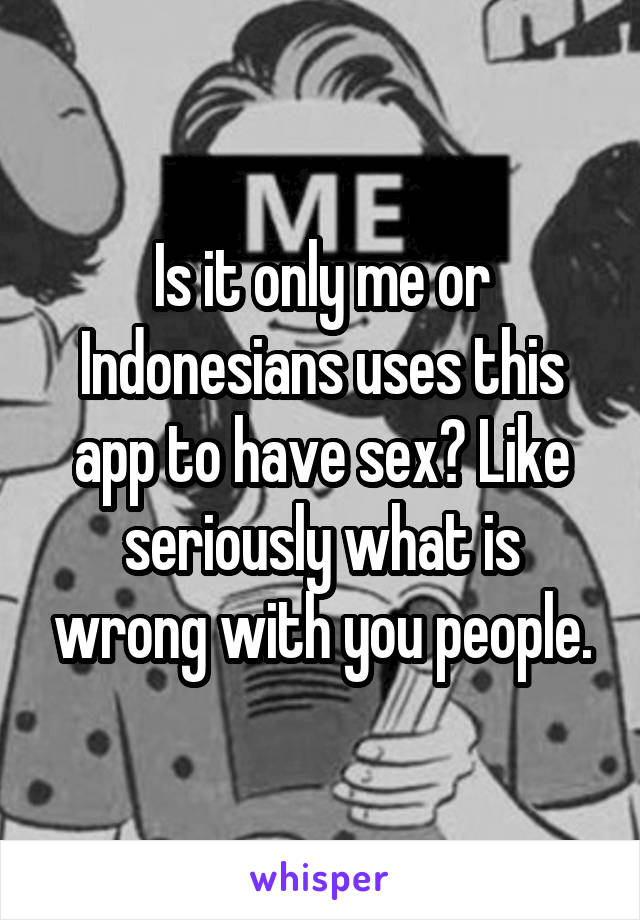 Is it only me or Indonesians uses this app to have sex? Like seriously what is wrong with you people.
