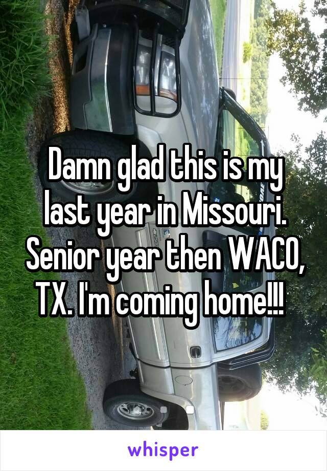 Damn glad this is my last year in Missouri. Senior year then WACO, TX. I'm coming home!!!