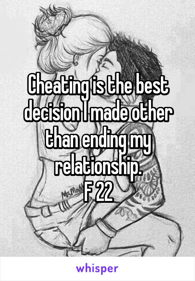 Cheating is the best decision I made other than ending my relationship. F 22