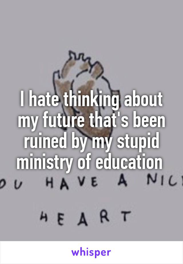 I hate thinking about my future that's been ruined by my stupid ministry of education