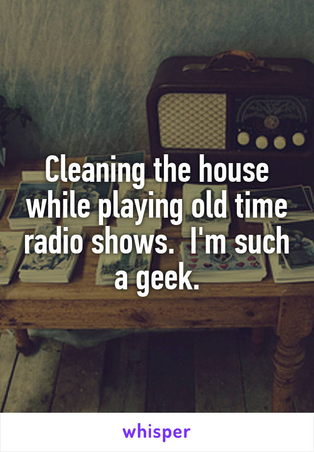 Cleaning the house while playing old time radio shows.  I'm such a geek.