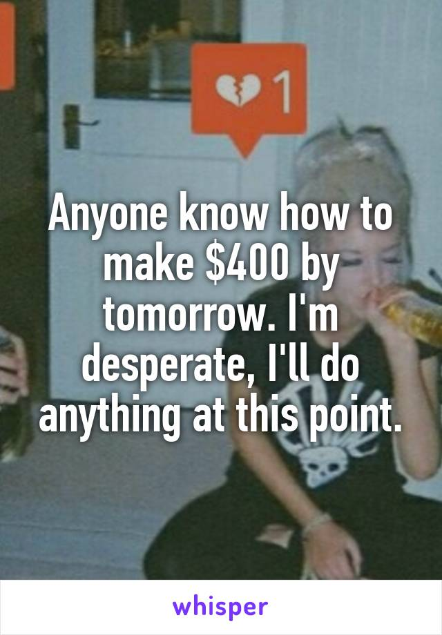 Anyone know how to make $400 by tomorrow. I'm desperate, I'll do anything at this point.