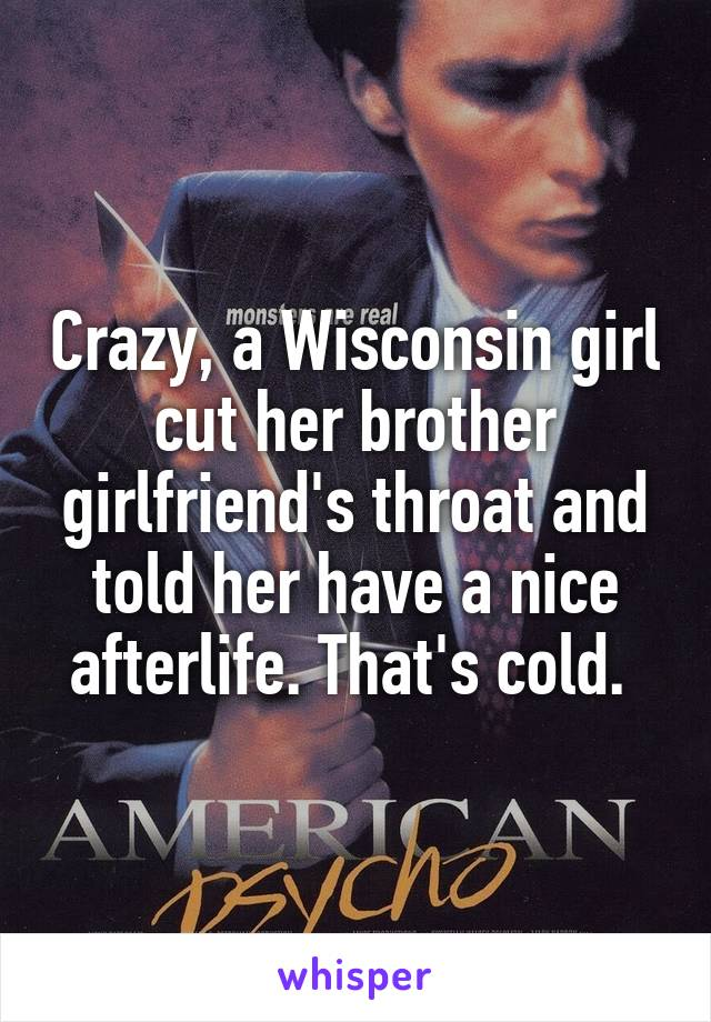 Crazy, a Wisconsin girl cut her brother girlfriend's throat and told her have a nice afterlife. That's cold.