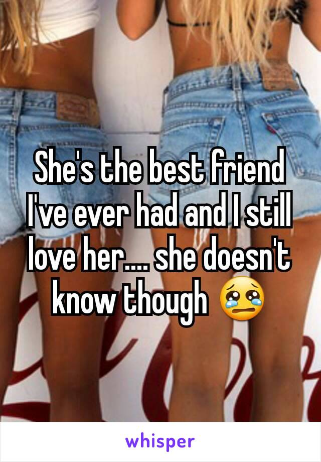 She's the best friend I've ever had and I still love her.... she doesn't know though 😢