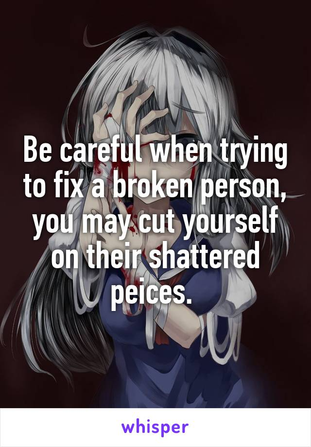 Be careful when trying to fix a broken person, you may cut yourself on their shattered peices.