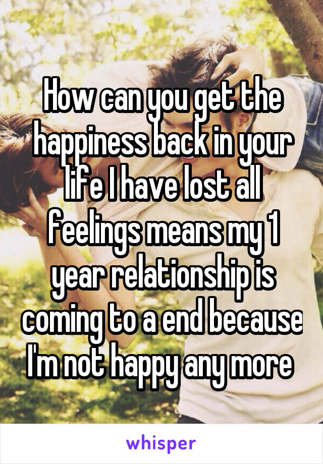 How can you get the happiness back in your life I have lost all feelings means my 1 year relationship is coming to a end because I'm not happy any more