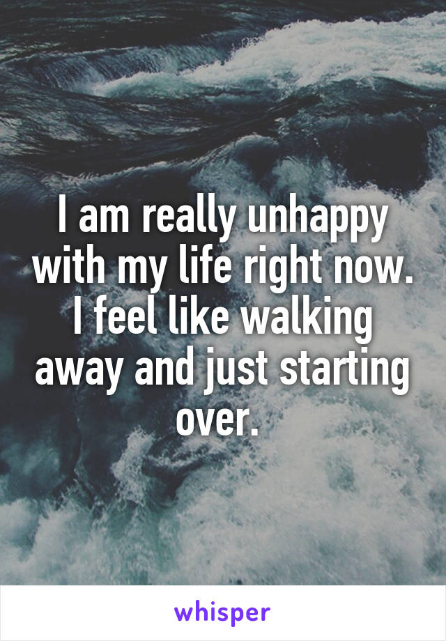 I am really unhappy with my life right now. I feel like walking away and just starting over.