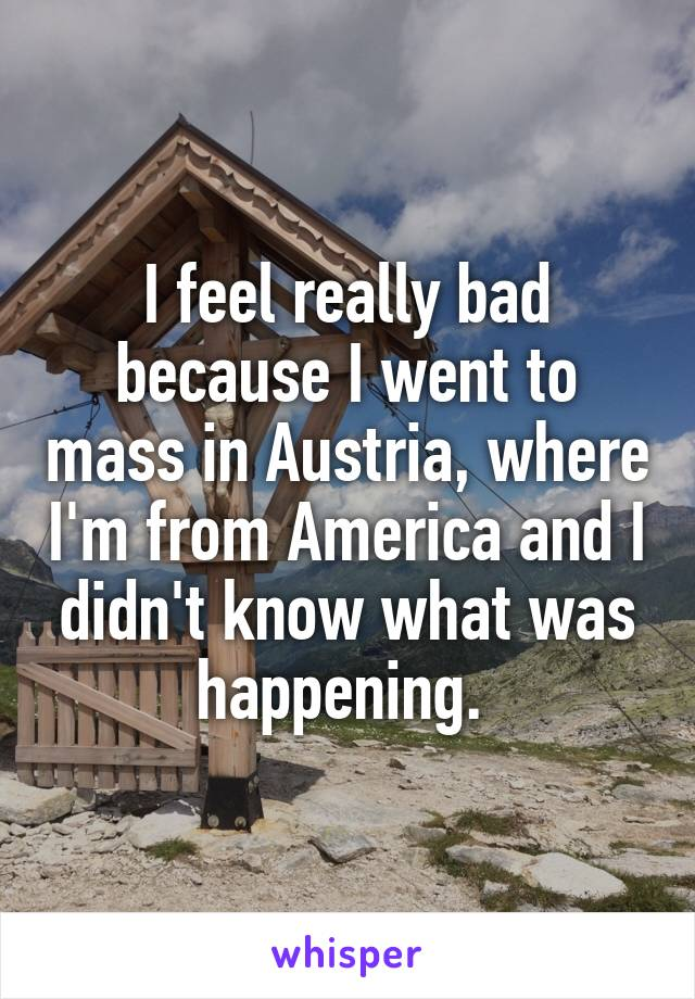 I feel really bad because I went to mass in Austria, where I'm from America and I didn't know what was happening.