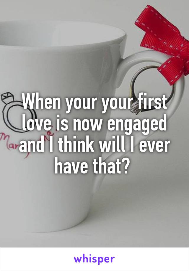 When your your first love is now engaged and I think will I ever have that?