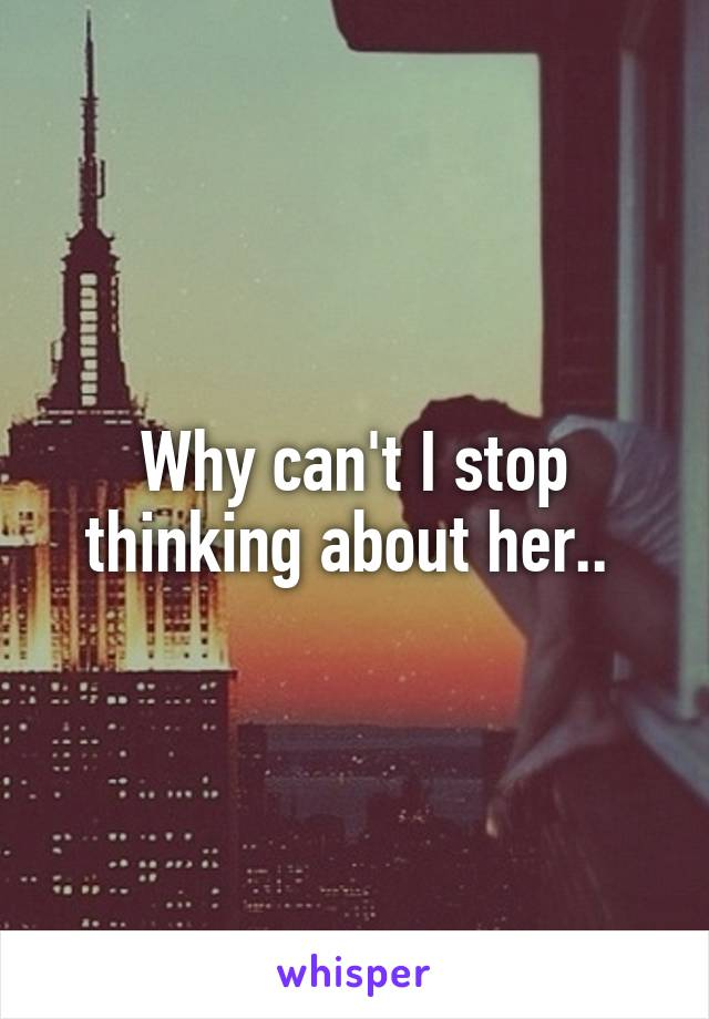 Why can't I stop thinking about her..