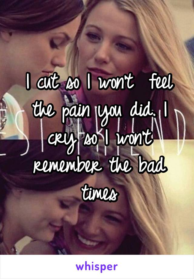 I cut so I won't  feel the pain you did. I cry so I won't remember the bad times