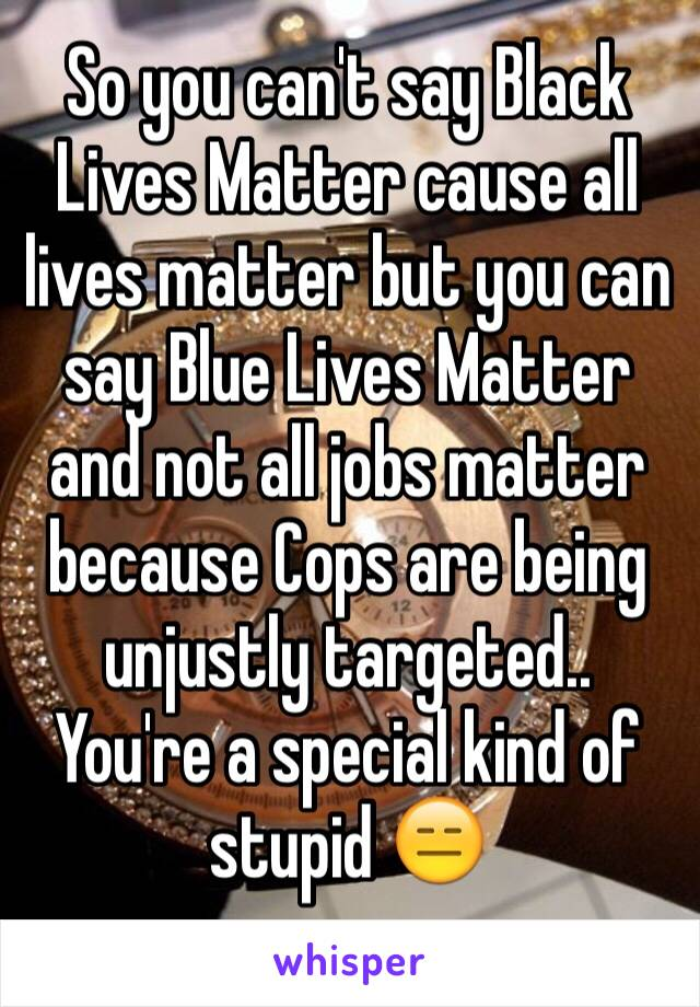 So you can't say Black Lives Matter cause all lives matter but you can say Blue Lives Matter and not all jobs matter because Cops are being unjustly targeted.. You're a special kind of stupid 😑
