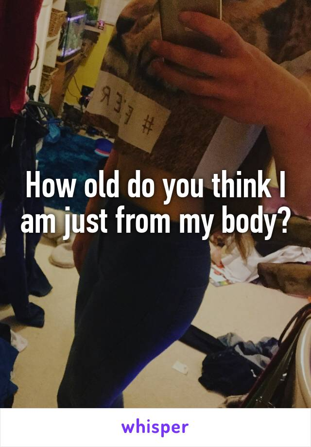 How old do you think I am just from my body?