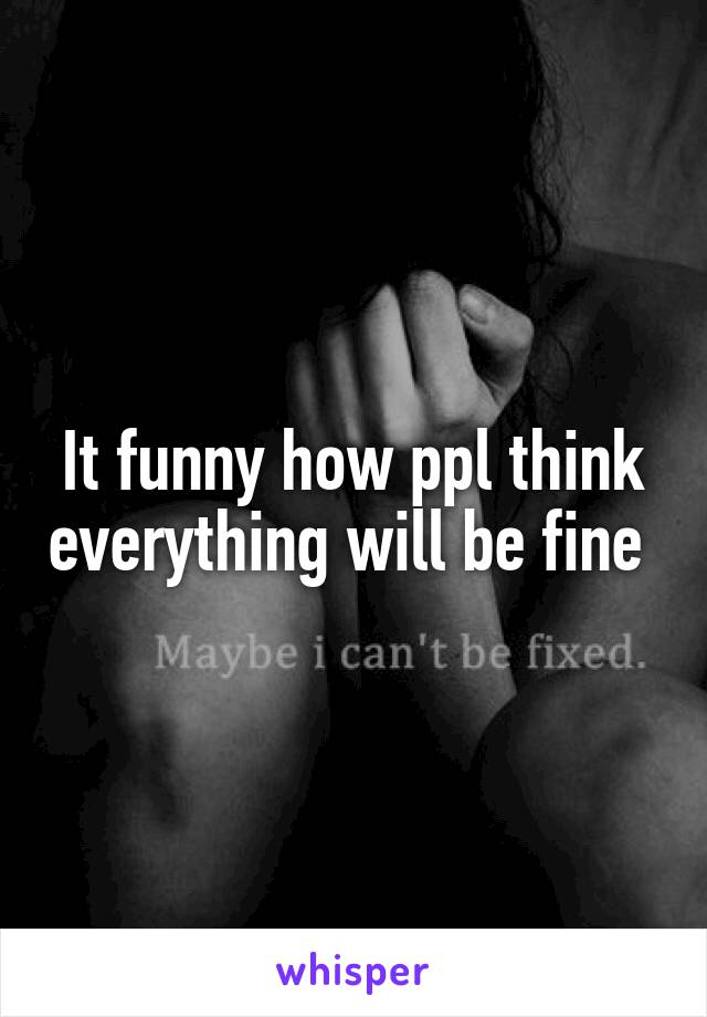 It funny how ppl think everything will be fine