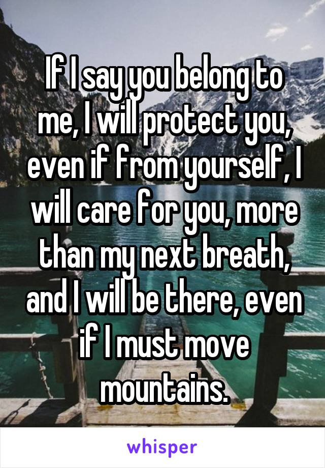 If I say you belong to me, I will protect you, even if from yourself, I will care for you, more than my next breath, and I will be there, even if I must move mountains.