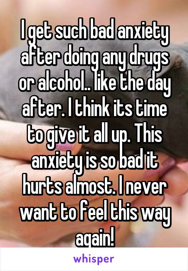 I get such bad anxiety after doing any drugs or alcohol.. like the day after. I think its time to give it all up. This anxiety is so bad it hurts almost. I never want to feel this way again!