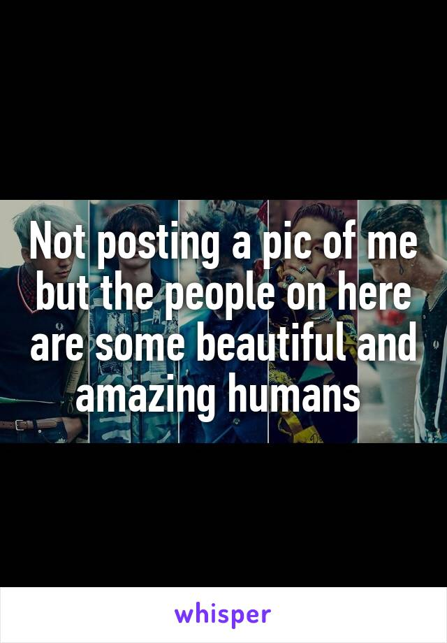 Not posting a pic of me but the people on here are some beautiful and amazing humans