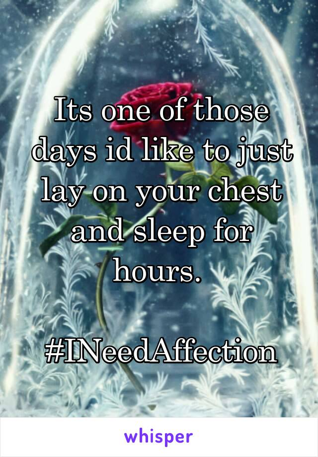 Its one of those days id like to just lay on your chest and sleep for hours.   #INeedAffection