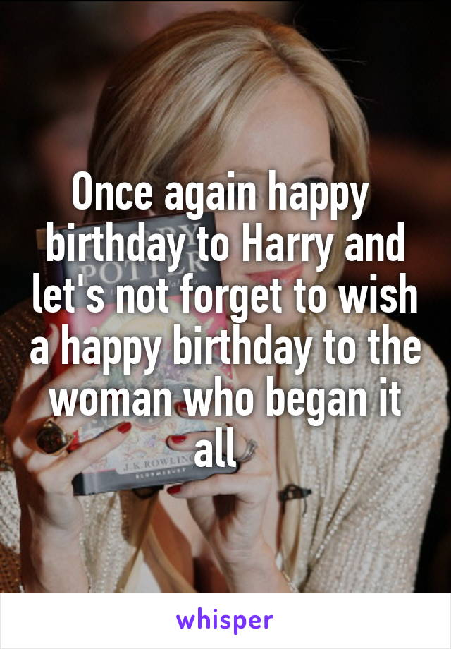 Once again happy  birthday to Harry and let's not forget to wish a happy birthday to the woman who began it all