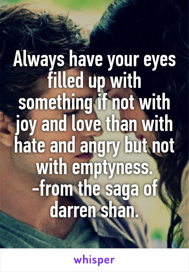 Always have your eyes filled up with something if not with joy and love than with hate and angry but not with emptyness. -from the saga of darren shan.